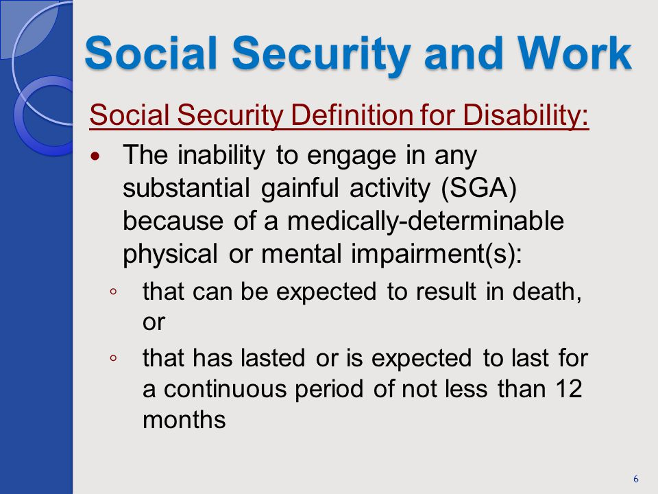 Social Security and Work Social Security Definition for Disability: The inability to engage in any substantial gainful activity (SGA) because of a medically-determinable physical or mental impairment(s): that can be expected to result in death, or that has lasted or is expected to last for a continuous period of not less than 12 months 6