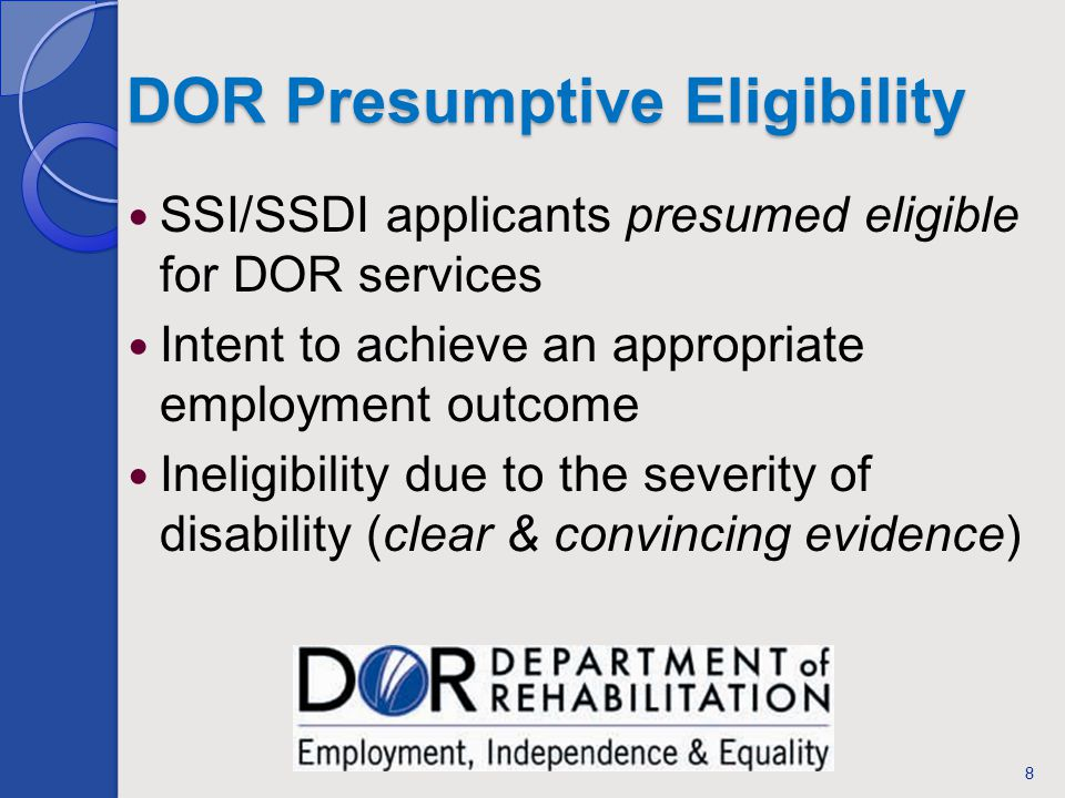 DOR Presumptive Eligibility SSI/SSDI applicants presumed eligible for DOR services Intent to achieve an appropriate employment outcome Ineligibility due to the severity of disability (clear & convincing evidence) 8
