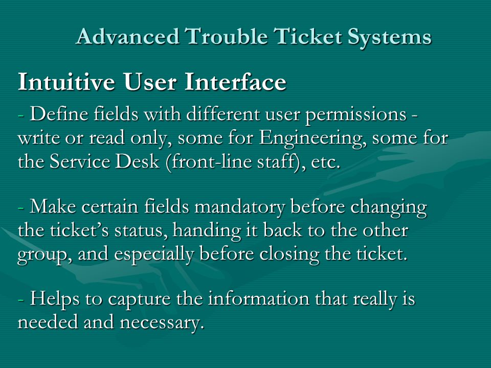 Advanced Trouble Ticket Systems Intuitive User Interface - Define fields with different user permissions - write or read only, some for Engineering, some for the Service Desk (front-line staff), etc.