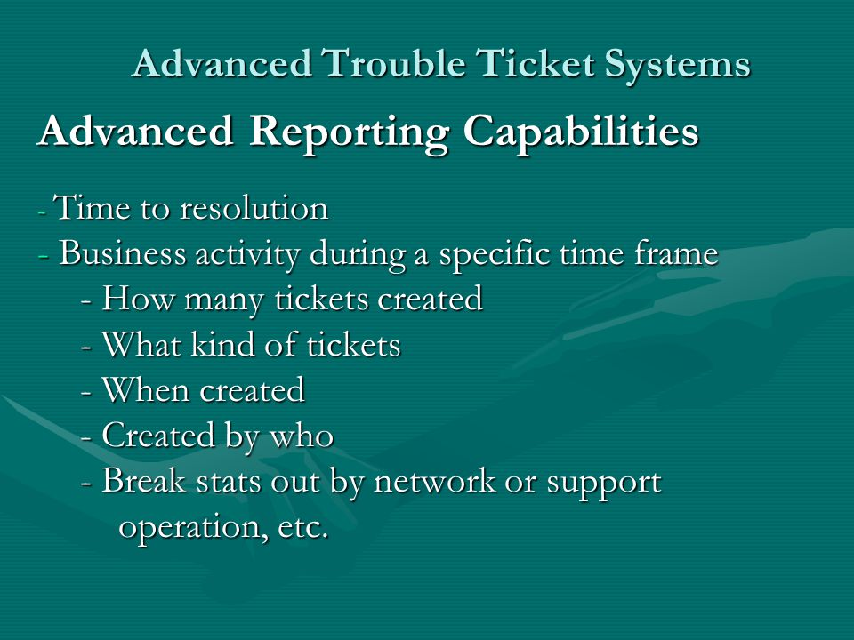 Advanced Trouble Ticket Systems Advanced Reporting Capabilities - Time to resolution - Business activity during a specific time frame - How many tickets created - What kind of tickets - When created - Created by who - Break stats out by network or support operation, etc.
