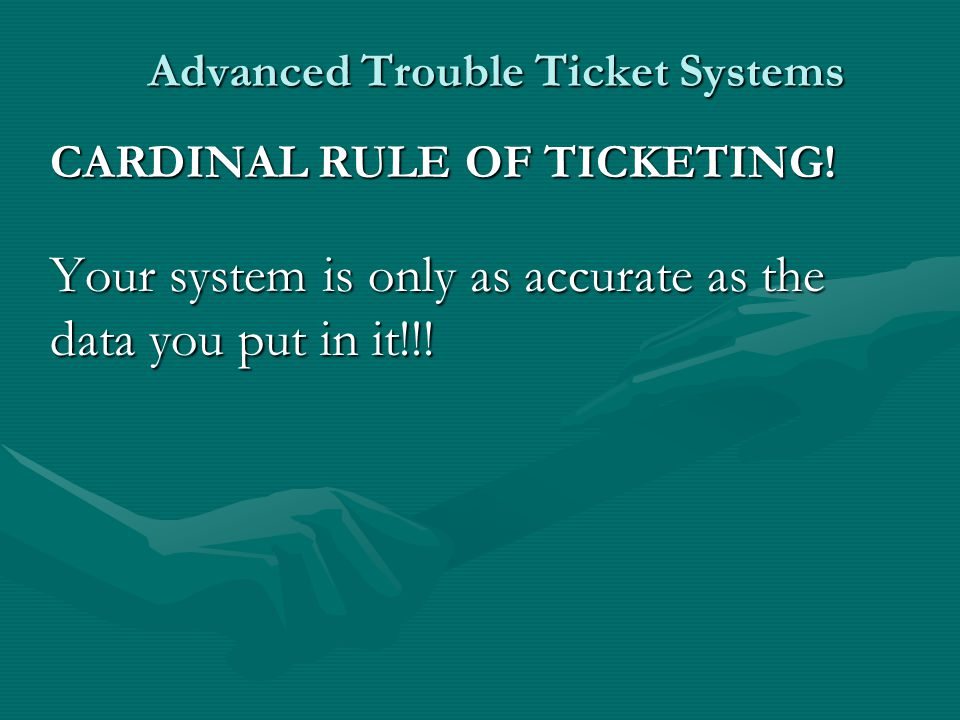 Advanced Trouble Ticket Systems CARDINAL RULE OF TICKETING.