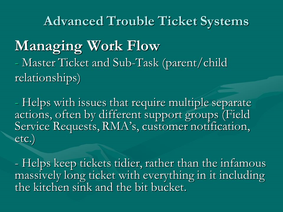 Advanced Trouble Ticket Systems Managing Work Flow - Master Ticket and Sub-Task (parent/child relationships) - Helps with issues that require multiple separate actions, often by different support groups (Field Service Requests, RMAs, customer notification, etc.) - Helps keep tickets tidier, rather than the infamous massively long ticket with everything in it including the kitchen sink and the bit bucket.