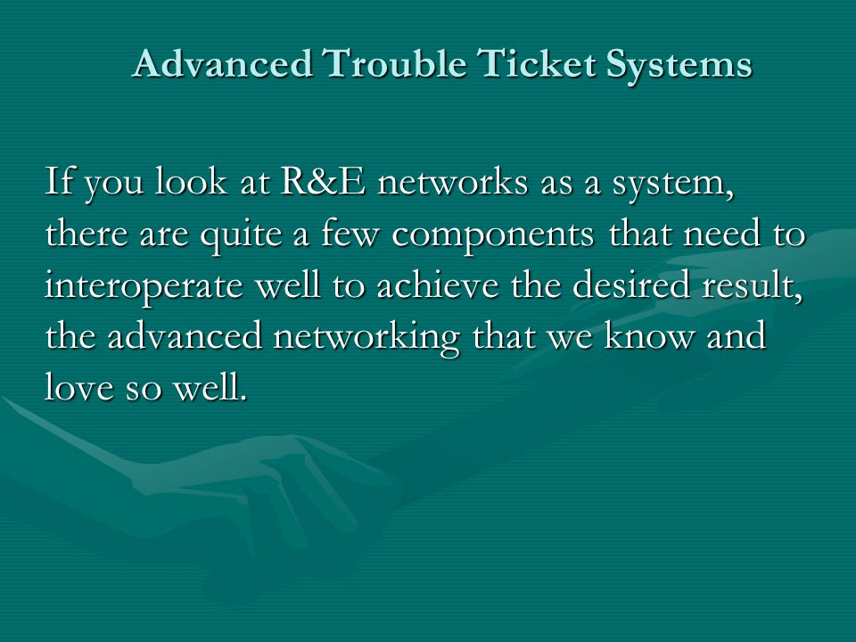 Advanced Trouble Ticket Systems Managing Work Flow - Automated escalation – to management, network administration, etc.