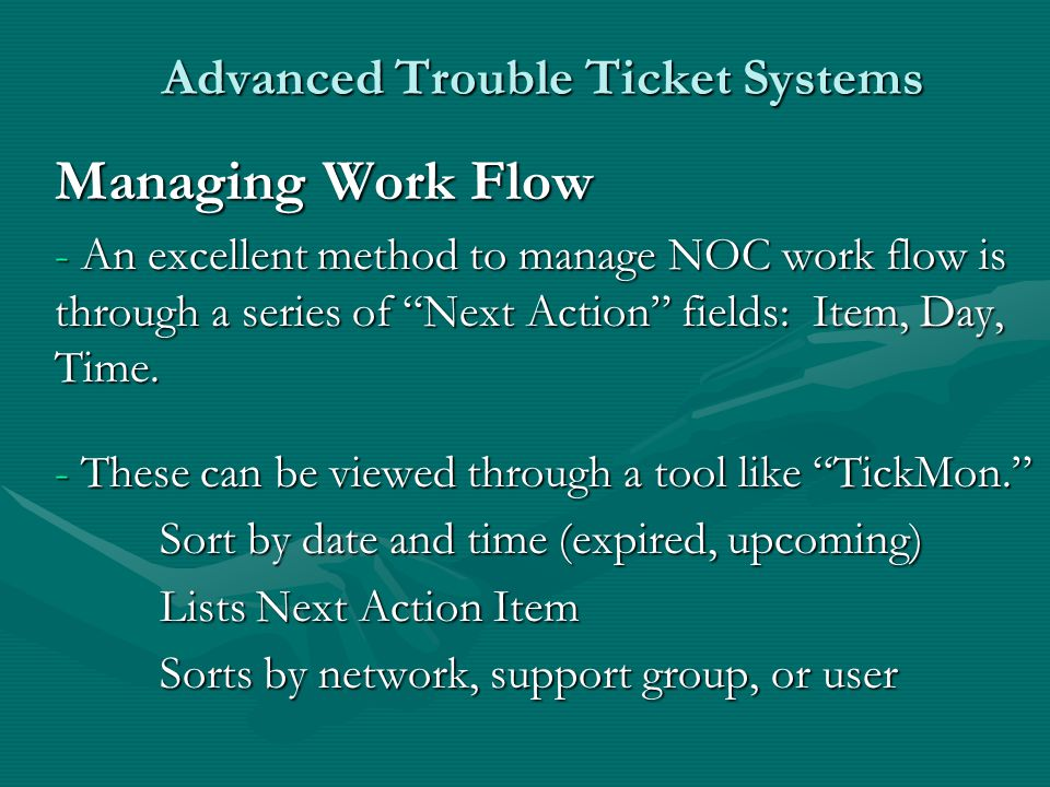 Advanced Trouble Ticket Systems Managing Work Flow - An excellent method to manage NOC work flow is through a series of Next Action fields: Item, Day, Time.