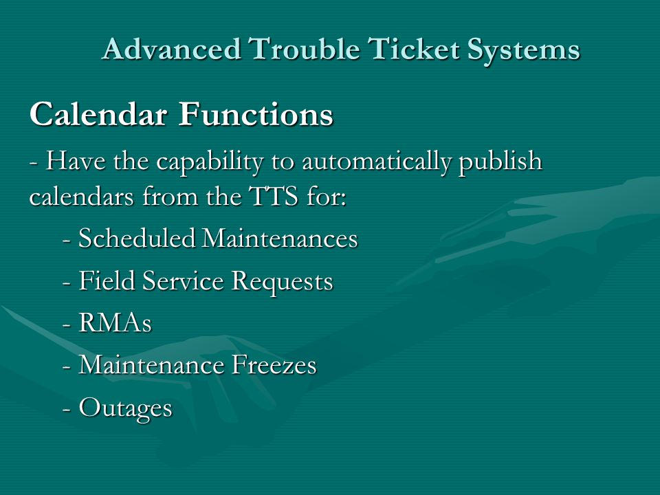 Advanced Trouble Ticket Systems Calendar Functions - Have the capability to automatically publish calendars from the TTS for: - Scheduled Maintenances - Field Service Requests - RMAs - Maintenance Freezes - Outages