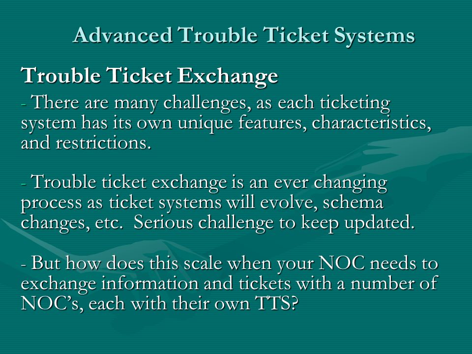 Advanced Trouble Ticket Systems Trouble Ticket Exchange - There are many challenges, as each ticketing system has its own unique features, characteristics, and restrictions.