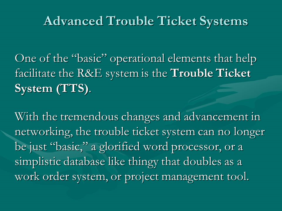 Advanced Trouble Ticket Systems One of the basic operational elements that help facilitate the R&E system is the Trouble Ticket System (TTS). With the