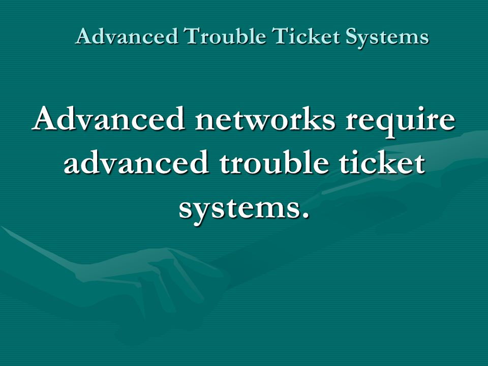 Advanced Trouble Ticket Systems Advanced Reporting Capabilities - Make sure you have the granularity needed to perform the reports and searches you need.