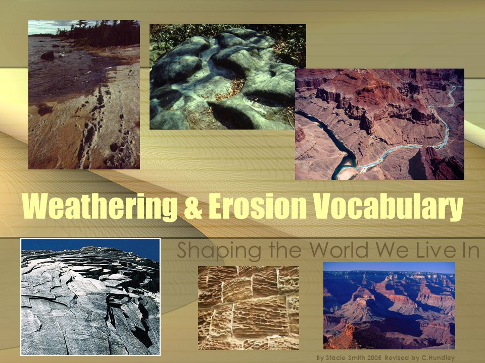 Weathering & Erosion Vocabulary Abrasion- a type of erosion that occurs when windblown sediments strike rock, polishing and pitting the surface.