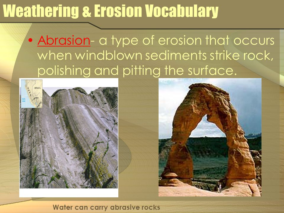 Weathering & Erosion Vocabulary Abrasion- a type of erosion that occurs when windblown sediments strike rock, polishing and pitting the surface. Water