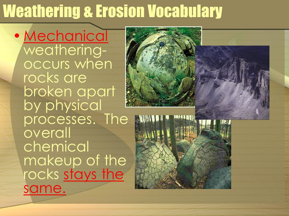 Weathering & Erosion Vocabulary Mechanical weathering- occurs when rocks are broken apart by physical processes. The overall chemical makeup of the ro