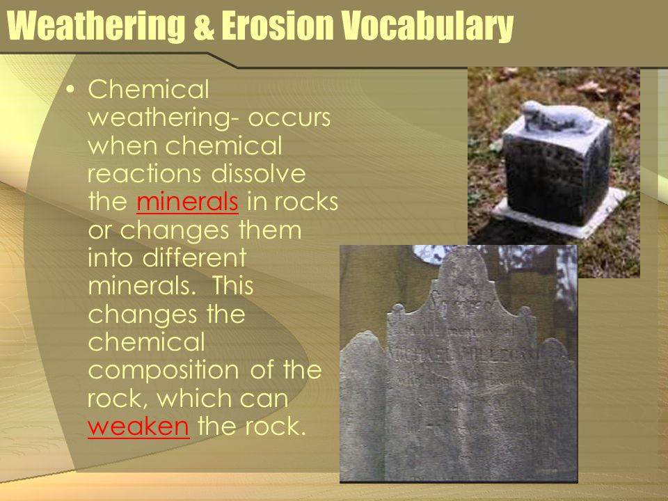 Weathering & Erosion Vocabulary Carbonic acid – a weak acid formed when water mixes with carbon dioxide from the air – weathers such rocks as limestone to form caves.
