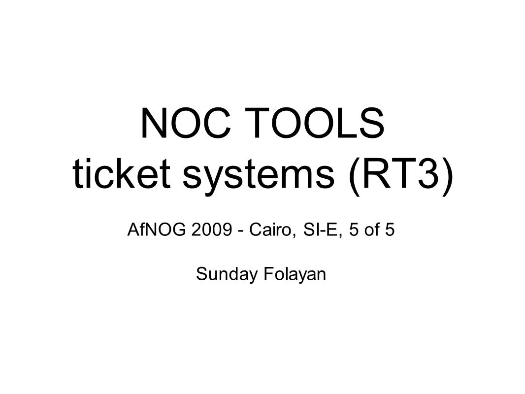 NOC TOOLS ticket systems (RT3) AfNOG 2009 - Cairo, SI-E, 5 of 5 Sunday Folayan