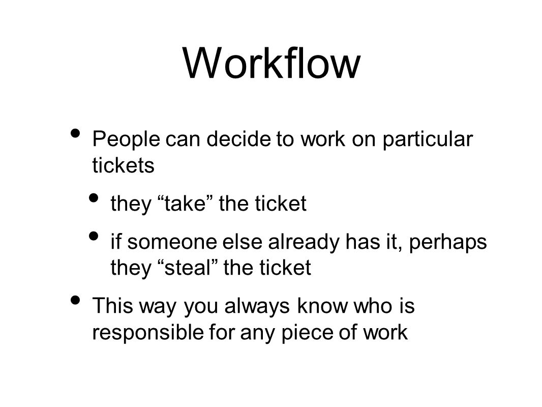 Workflow People can decide to work on particular tickets they take the ticket if someone else already has it, perhaps they steal the ticket This way you always know who is responsible for any piece of work