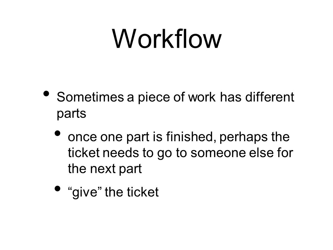 Workflow Sometimes a piece of work has different parts once one part is finished, perhaps the ticket needs to go to someone else for the next part give the ticket