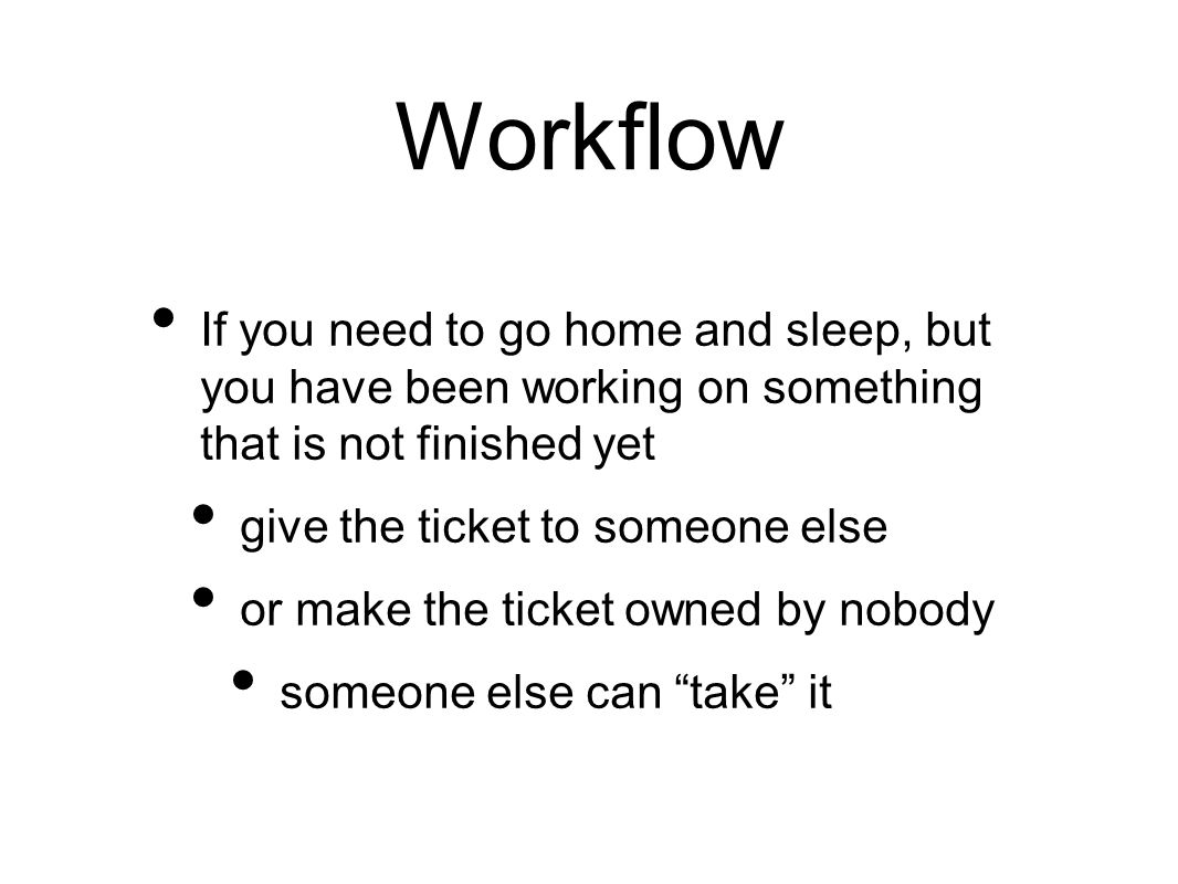 Workflow If you need to go home and sleep, but you have been working on something that is not finished yet give the ticket to someone else or make the ticket owned by nobody someone else can take it