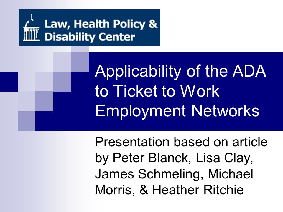 Ticket to Work and Work Incentives Improvement Act Passed in 1999 Recipients of SSDI and SSI receive ticket Ticket used to receive services from qualified Employment Network (EN) The ADA is applicable to ENs in several ways