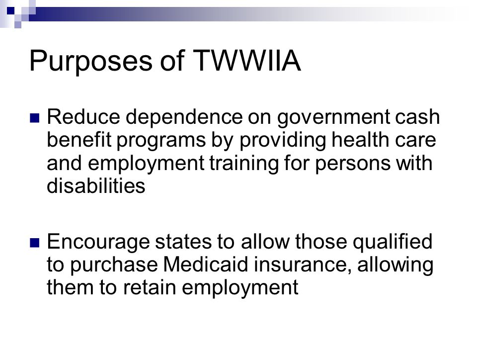 Purposes of TWWIIA Reduce dependence on government cash benefit programs by providing health care and employment training for persons with disabilities Encourage states to allow those qualified to purchase Medicaid insurance, allowing them to retain employment