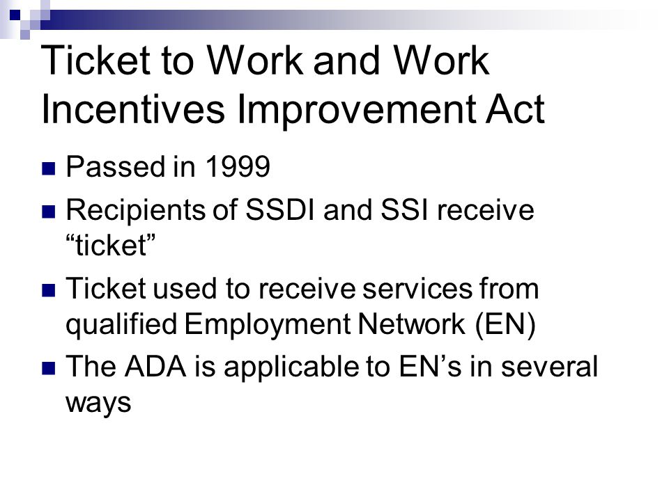 How TWWIIA Works Most SSI and SSDI recipients between ages of 18-64 are eligible Ticket participants receive a voucher or a ticket to obtain vocational services Services are available from qualified Employment Network (EN) to help them return to gainful employment