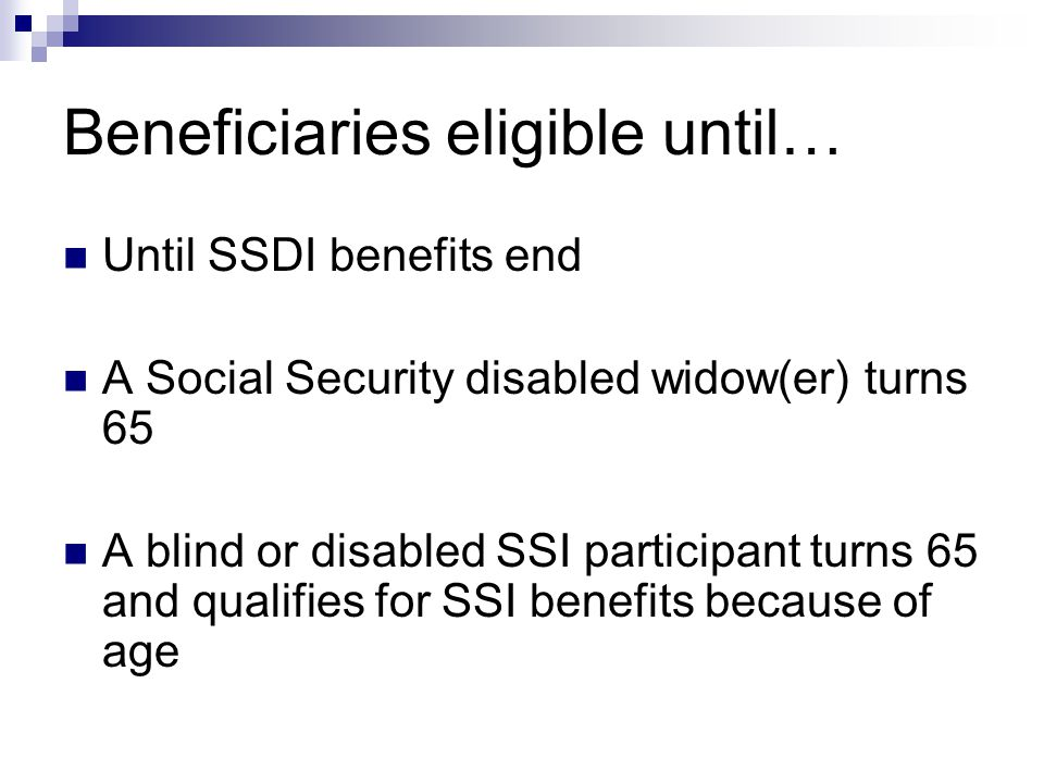 Beneficiaries eligible until… Until SSDI benefits end A Social Security disabled widow(er) turns 65 A blind or disabled SSI participant turns 65 and qualifies for SSI benefits because of age