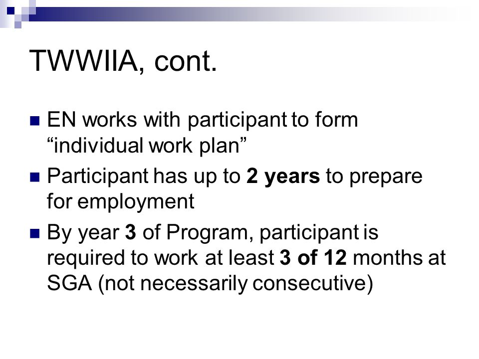 TWWIIA, cont. EN works with participant to form individual work plan Participant has up to 2 years to prepare for employment By year 3 of Program, par
