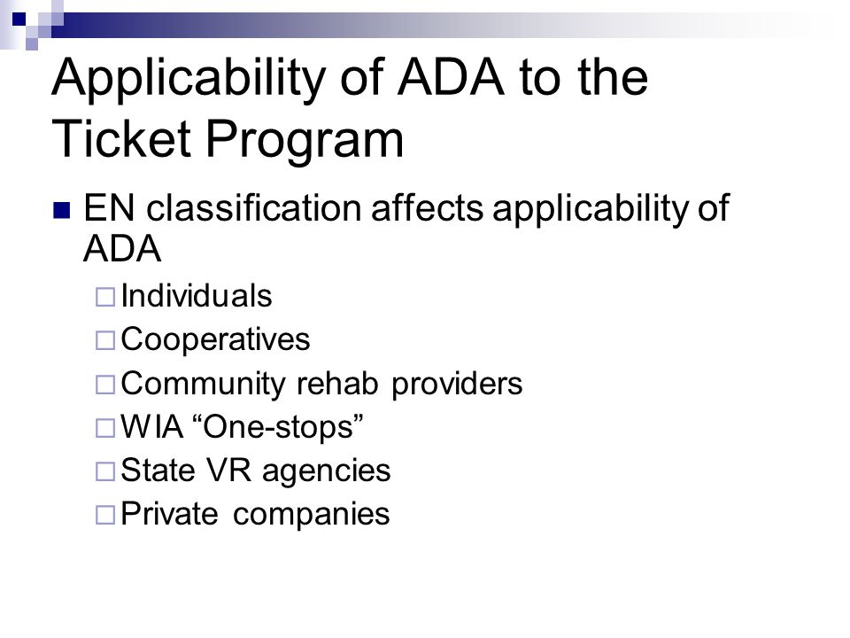 Applicability of ADA to the Ticket Program EN classification affects applicability of ADA Individuals Cooperatives Community rehab providers WIA One-stops State VR agencies Private companies
