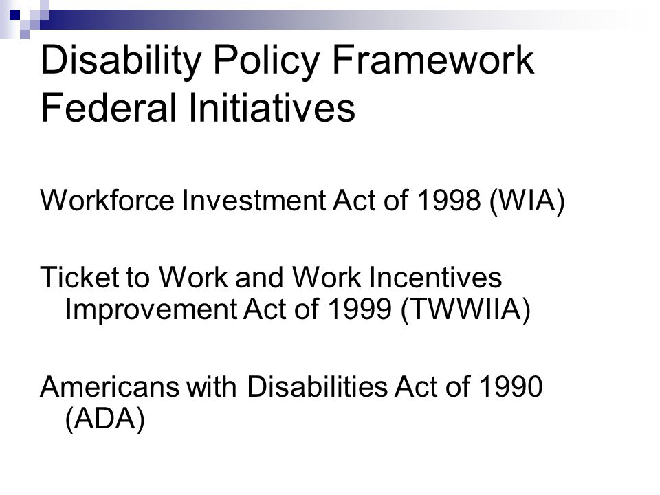 Intersection of ADA and TWWIIA Complimentary, but different policy purposes TWWIIA to facilitate work ADA to provide equal opportunity for persons with disabilities, full participation, independent living, and economic self- sufficiency