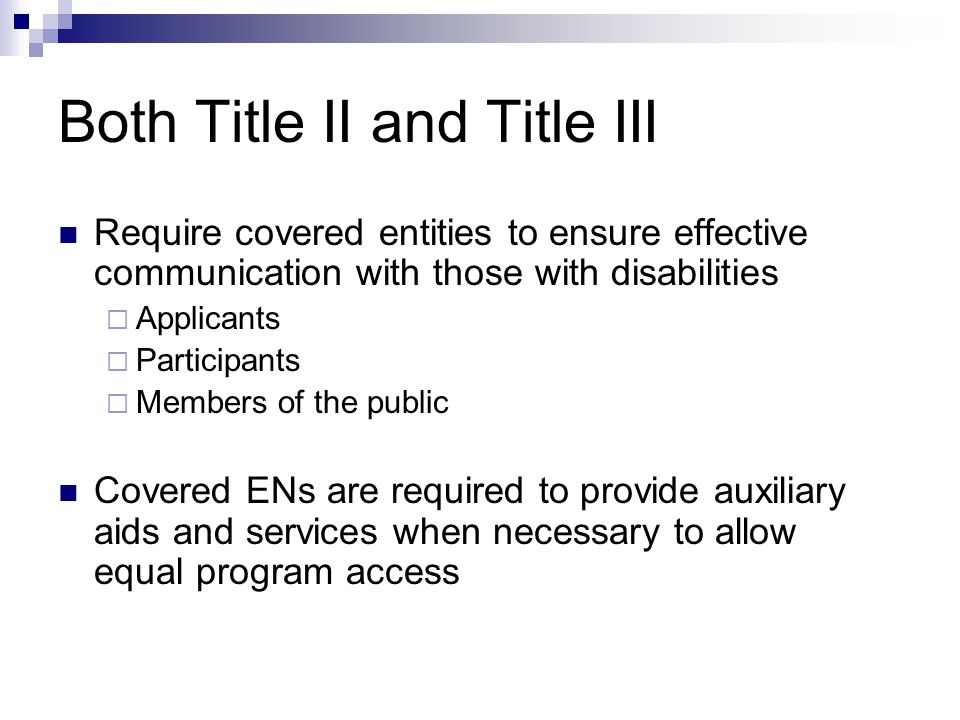 Both Title II and Title III Require covered entities to ensure effective communication with those with disabilities Applicants Participants Members of the public Covered ENs are required to provide auxiliary aids and services when necessary to allow equal program access
