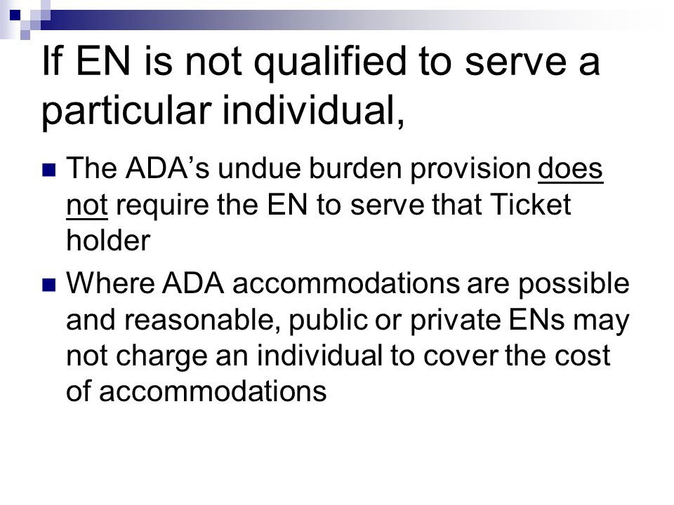 If EN is not qualified to serve a particular individual, The ADAs undue burden provision does not require the EN to serve that Ticket holder Where ADA