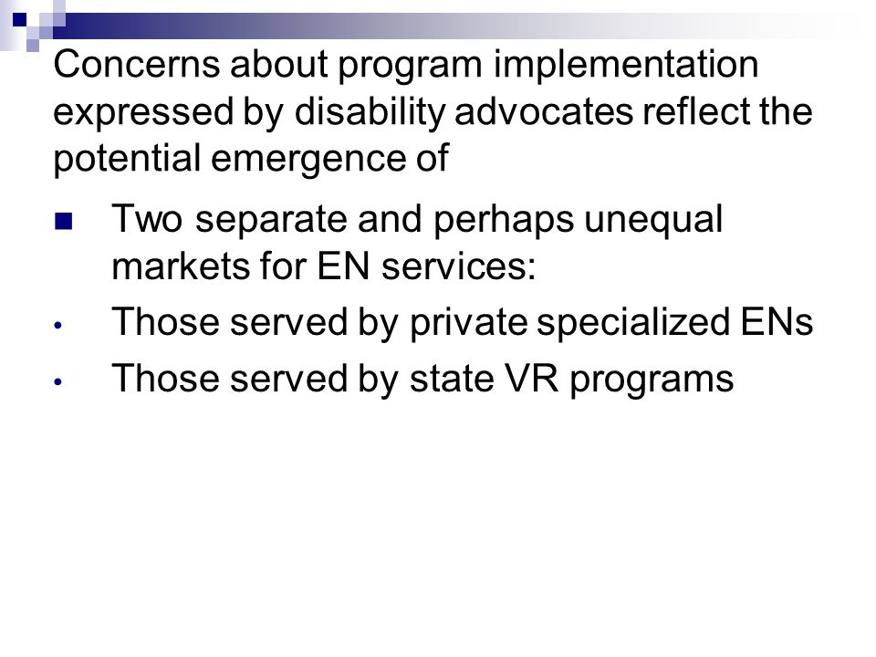 Concerns about program implementation expressed by disability advocates reflect the potential emergence of Two separate and perhaps unequal markets for EN services: Those served by private specialized ENs Those served by state VR programs