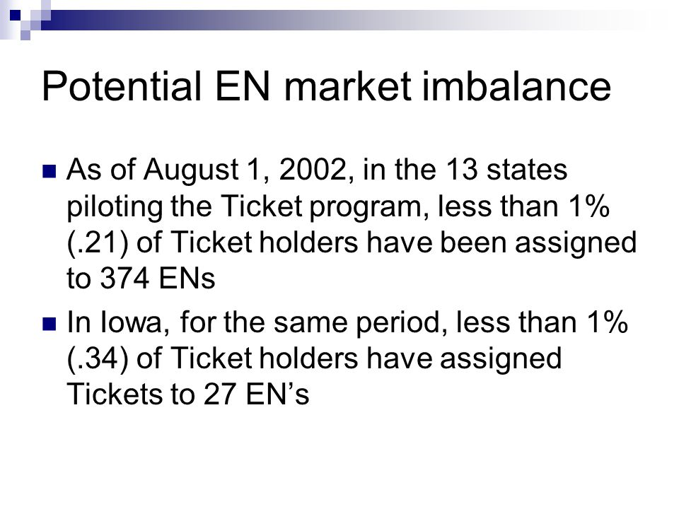 Potential EN market imbalance As of August 1, 2002, in the 13 states piloting the Ticket program, less than 1% (.21) of Ticket holders have been assigned to 374 ENs In Iowa, for the same period, less than 1% (.34) of Ticket holders have assigned Tickets to 27 ENs