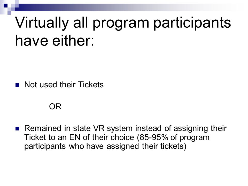 Virtually all program participants have either: Not used their Tickets OR Remained in state VR system instead of assigning their Ticket to an EN of their choice (85-95% of program participants who have assigned their tickets)