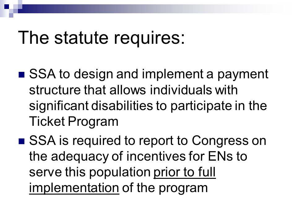 The statute requires: SSA to design and implement a payment structure that allows individuals with significant disabilities to participate in the Ticket Program SSA is required to report to Congress on the adequacy of incentives for ENs to serve this population prior to full implementation of the program