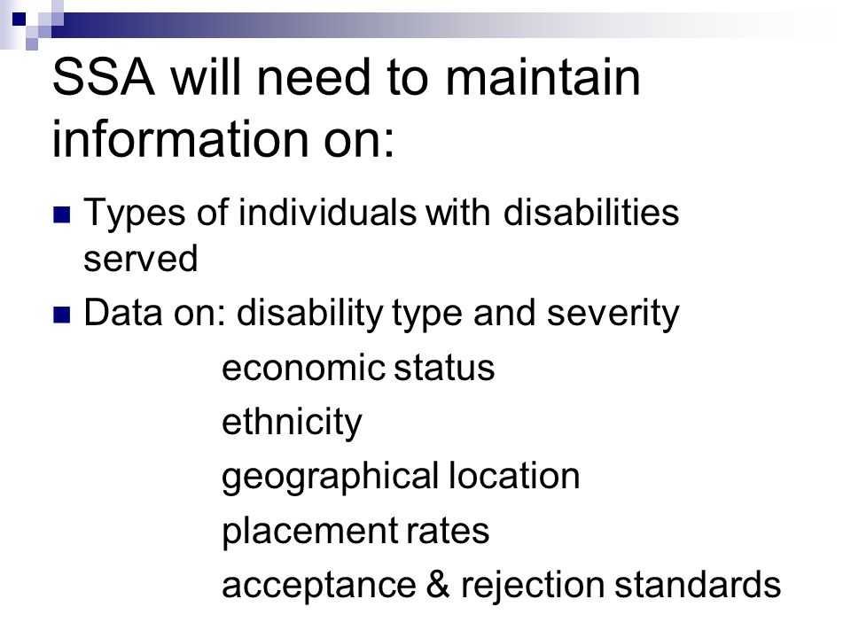 SSA will need to maintain information on: Types of individuals with disabilities served Data on: disability type and severity economic status ethnicity geographical location placement rates acceptance & rejection standards