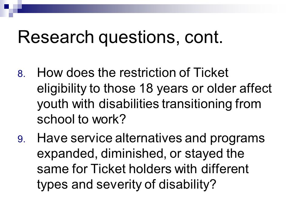 Research questions, cont. 8. How does the restriction of Ticket eligibility to those 18 years or older affect youth with disabilities transitioning fr