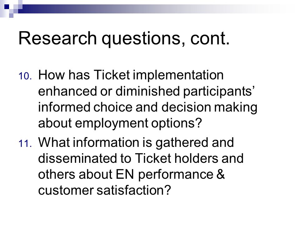 Research questions, cont. 10. How has Ticket implementation enhanced or diminished participants informed choice and decision making about employment o