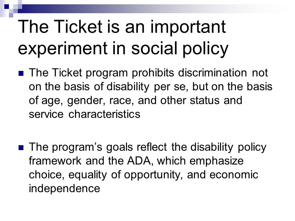 The Ticket is an important experiment in social policy The Ticket program prohibits discrimination not on the basis of disability per se, but on the basis of age, gender, race, and other status and service characteristics The programs goals reflect the disability policy framework and the ADA, which emphasize choice, equality of opportunity, and economic independence