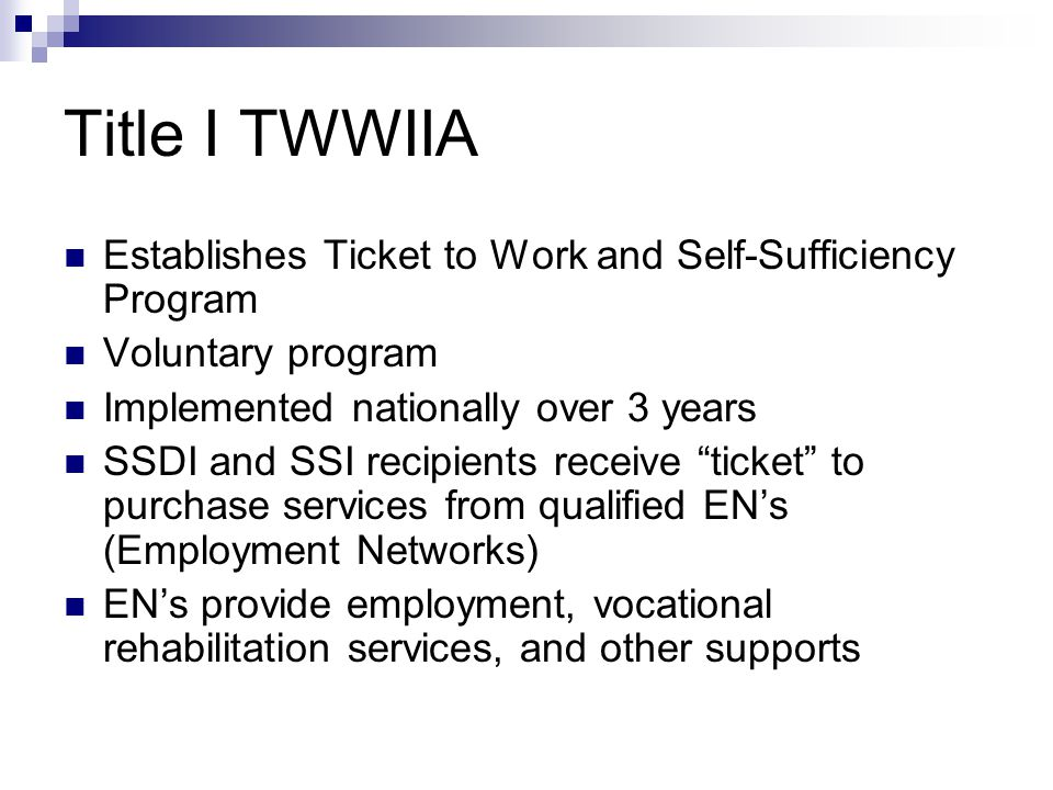 Employment Networks (EN) Provide employment, vocational rehabilitation, and other supports and services to beneficiaries Any public or private organization may apply to be an EN Must meet qualification requirements An EN may be one or multiple organizations