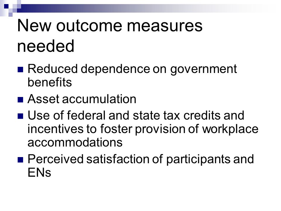 New outcome measures needed Reduced dependence on government benefits Asset accumulation Use of federal and state tax credits and incentives to foster provision of workplace accommodations Perceived satisfaction of participants and ENs