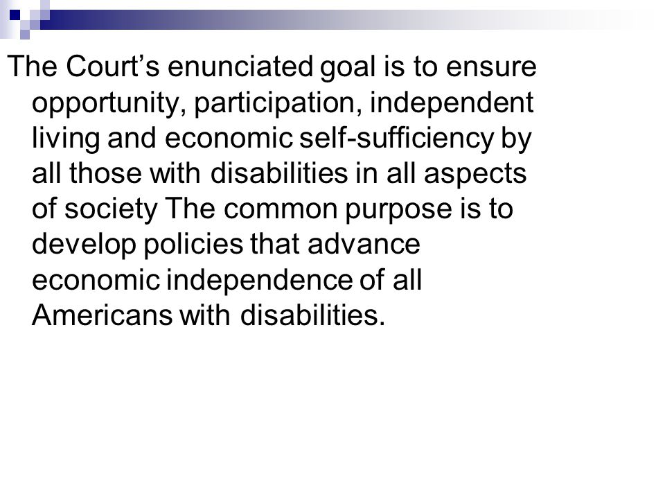 The Courts enunciated goal is to ensure opportunity, participation, independent living and economic self-sufficiency by all those with disabilities in