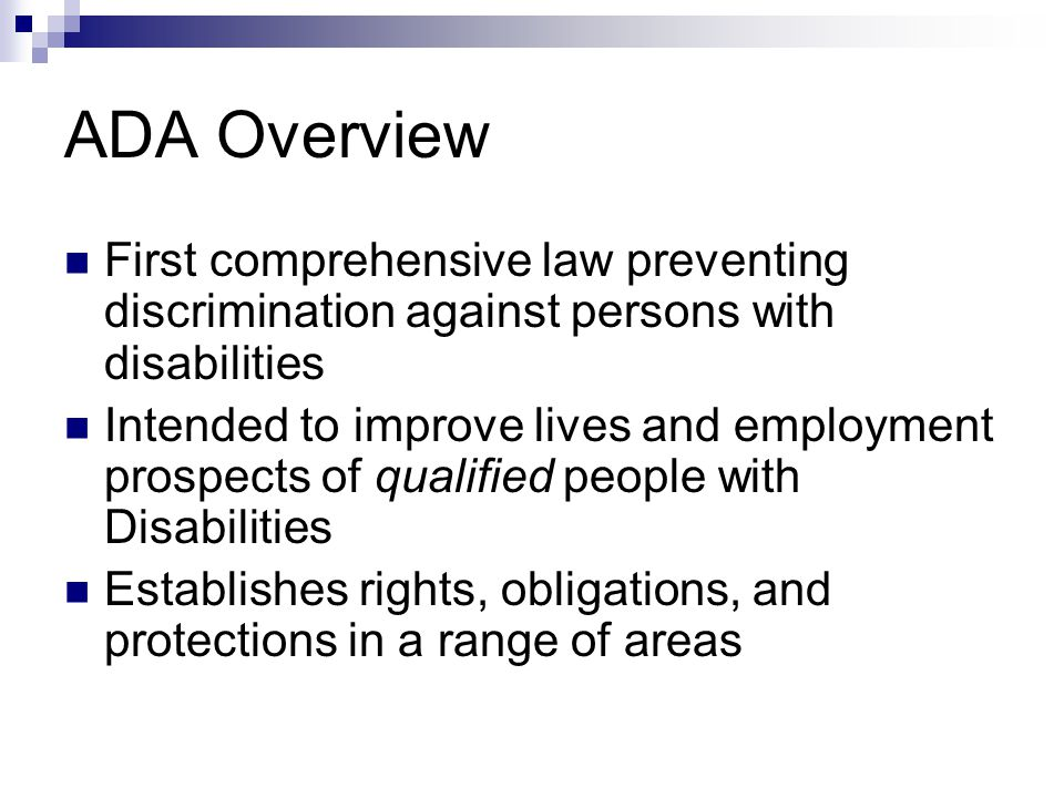 ADA Overview First comprehensive law preventing discrimination against persons with disabilities Intended to improve lives and employment prospects of qualified people with Disabilities Establishes rights, obligations, and protections in a range of areas