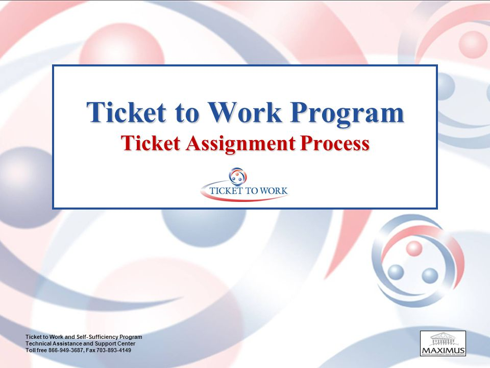 Ticket to Work and Self-Sufficiency Program Technical Assistance and Support Center Toll free 866-949-3687, Fax 703-893-4149 Ticket to Work Program Ticket Assignment Process