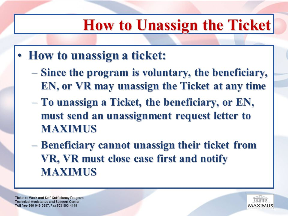 Ticket to Work and Self-Sufficiency Program Technical Assistance and Support Center Toll free 866-949-3687, Fax 703-893-4149 How to Unassign the Ticket How to unassign a ticket:How to unassign a ticket: –Since the program is voluntary, the beneficiary, EN, or VR may unassign the Ticket at any time –To unassign a Ticket, the beneficiary, or EN, must send an unassignment request letter to MAXIMUS –Beneficiary cannot unassign their ticket from VR, VR must close case first and notify MAXIMUS