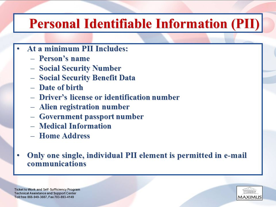 Ticket to Work and Self-Sufficiency Program Technical Assistance and Support Center Toll free 866-949-3687, Fax 703-893-4149 Personal Identifiable Information (PII) At a minimum PII Includes:At a minimum PII Includes: –Persons name –Social Security Number –Social Security Benefit Data –Date of birth –Drivers license or identification number –Alien registration number –Government passport number –Medical Information –Home Address Only one single, individual PII element is permitted in e-mail communicationsOnly one single, individual PII element is permitted in e-mail communications