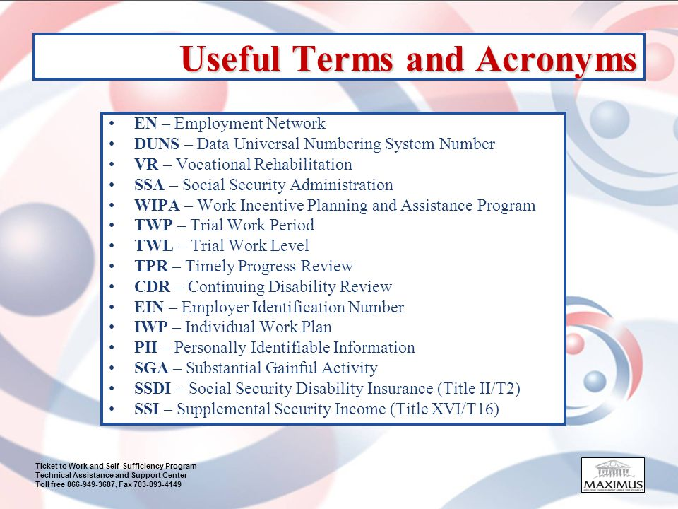 Ticket to Work and Self-Sufficiency Program Technical Assistance and Support Center Toll free 866-949-3687, Fax 703-893-4149 Useful Terms and Acronyms EN – Employment Network DUNS – Data Universal Numbering System Number VR – Vocational Rehabilitation SSA – Social Security Administration WIPA – Work Incentive Planning and Assistance Program TWP – Trial Work Period TWL – Trial Work Level TPR – Timely Progress Review CDR – Continuing Disability Review EIN – Employer Identification Number IWP – Individual Work Plan PII – Personally Identifiable Information SGA – Substantial Gainful Activity SSDI – Social Security Disability Insurance (Title II/T2) SSI – Supplemental Security Income (Title XVI/T16)