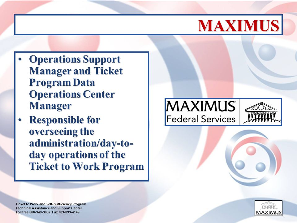 Ticket to Work and Self-Sufficiency Program Technical Assistance and Support Center Toll free 866-949-3687, Fax 703-893-4149 MAXIMUS (cont.) EN PaymentsEN Payments –Process payment requests Technical Assistance and Support Center (TASC)Technical Assistance and Support Center (TASC) –1 (866) 949-3687 –Technical Assistance, Training, Outreach