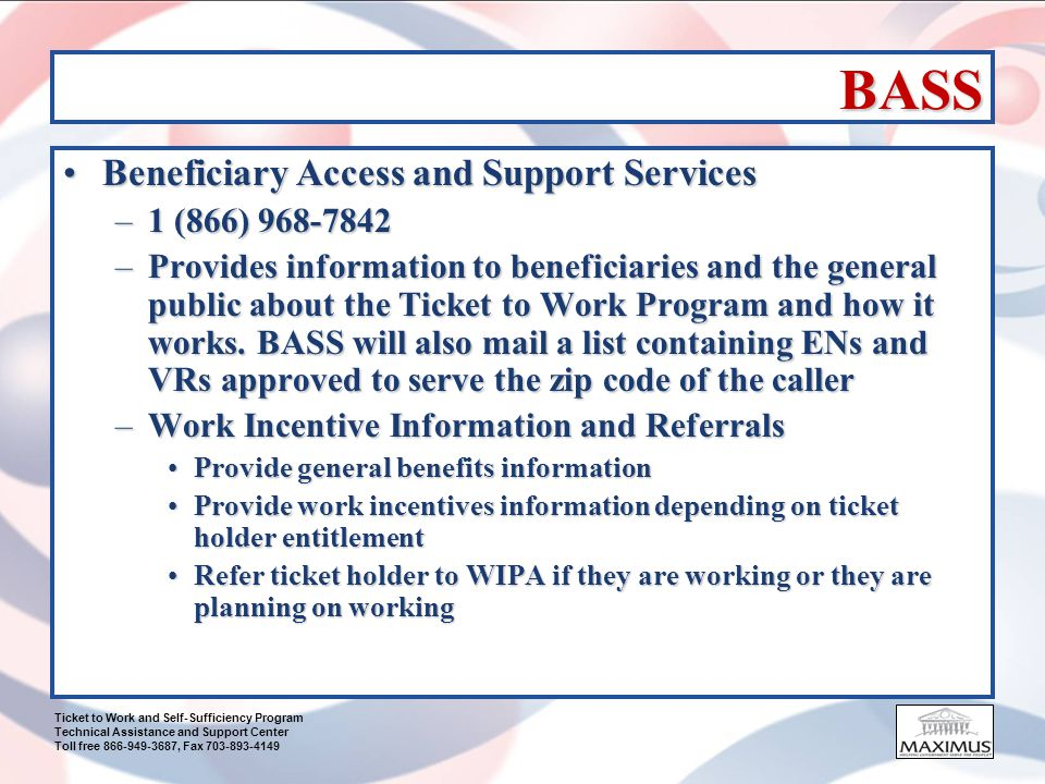 Ticket to Work and Self-Sufficiency Program Technical Assistance and Support Center Toll free 866-949-3687, Fax 703-893-4149 How to Get Started Initial Assessment of BeneficiaryInitial Assessment of Beneficiary –Benefits of Pre-screening survey Ticket-holders interestsTicket-holders interests Ticket-holder needsTicket-holder needs Desire to become self-sufficientDesire to become self-sufficient Previous work and earnings historyPrevious work and earnings history Skills and educationSkills and education Helps EN obtain more information about the ticket- holder so EN can make an informed decision about accepting the ticketHelps EN obtain more information about the ticket- holder so EN can make an informed decision about accepting the ticket