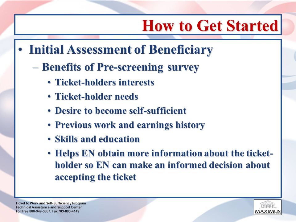 Ticket to Work and Self-Sufficiency Program Technical Assistance and Support Center Toll free 866-949-3687, Fax 703-893-4149 How to Get Started (cont.) Check Ticket AssignabilityCheck Ticket Assignability –Call MAXIMUS at 1-866-949-3687 –Have your DUNS available –10 Tickets or more, please fax the names and SSNs to (703) 893-4149 –Terminology: AssignableAssignable Not AssignableNot Assignable Assigned (EN) or In-Use (VR)Assigned (EN) or In-Use (VR) Not in DatabaseNot in Database