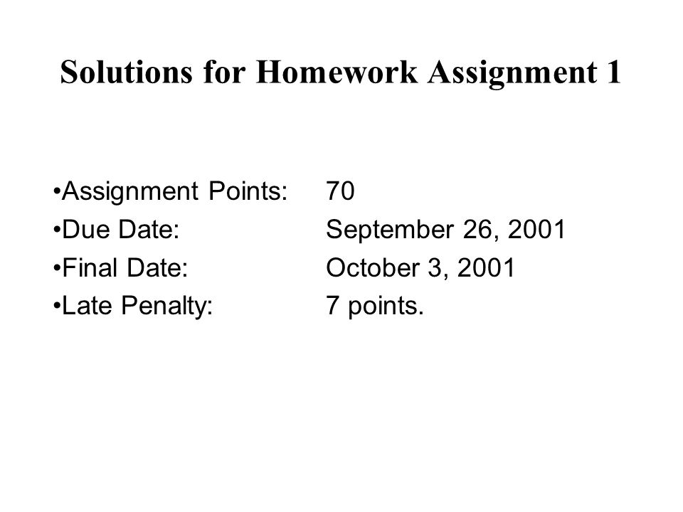 Solutions for Homework Assignment 1 Assignment Points:70 Due Date:September 26, 2001 Final Date:October 3, 2001 Late Penalty:7 points.