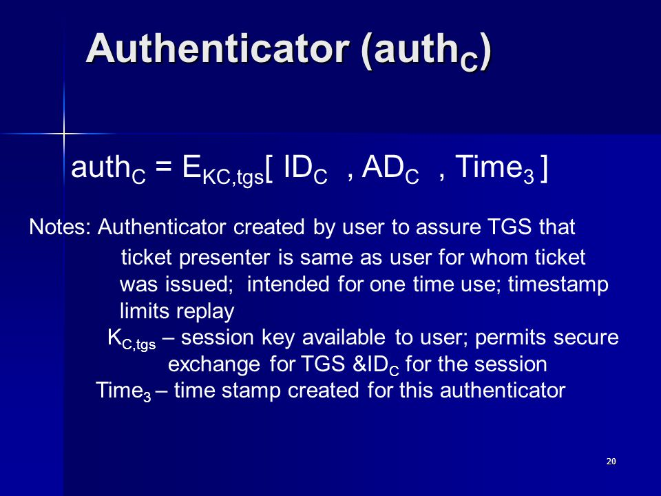 20 Authenticator (auth C ) auth C = E KC,tgs [ ID C, AD C, Time 3 ] Notes: Authenticator created by user to assure TGS that ticket presenter is same as user for whom ticket was issued; intended for one time use; timestamp limits replay K C,tgs – session key available to user; permits secure exchange for TGS &ID C for the session Time 3 – time stamp created for this authenticator